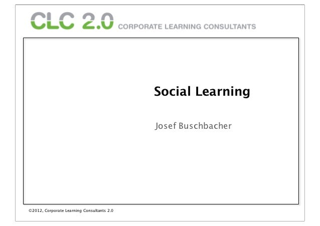 Social Learning                                             Josef Buschbacher©2012, Corporate Learning Consultants 2.0