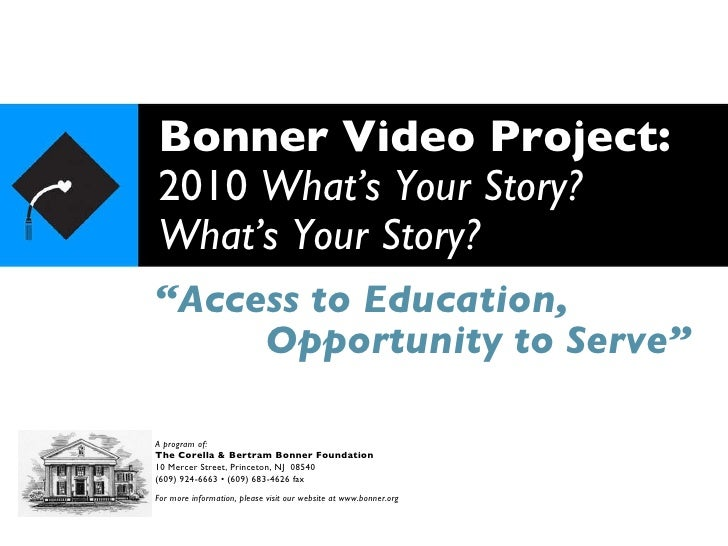 "Bonner Video Project: 2010  What's Your Story? What's Your Story? "" Access to Education, A program of: The Corella & Bertr..."
