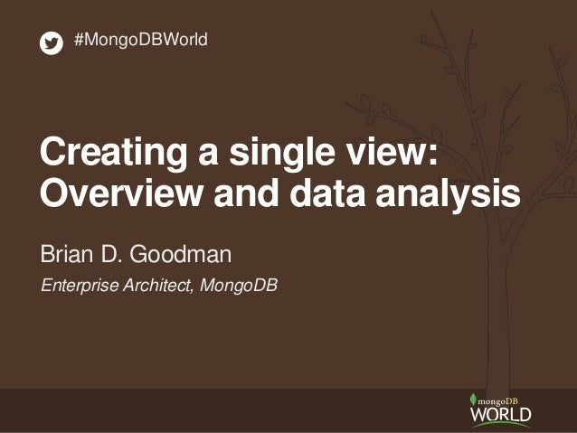 Enterprise Architect, MongoDB Brian D. Goodman #MongoDBWorld Creating a single view: Overview and data analysis