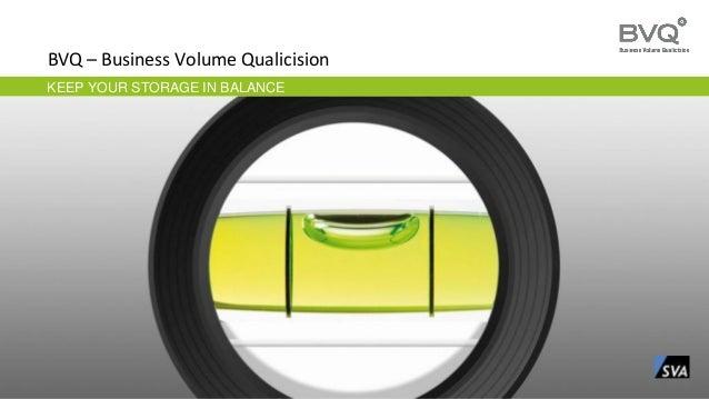 KEEP YOUR STORAGE IN BALANCE BVQ – Business Volume Qualicision