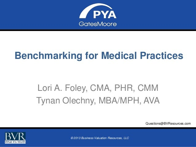 Benchmarking for Medical Practices Lori A. Foley, CMA, PHR, CMM Tynan Olechny, MBA/MPH, AVA Questions@BVResources.com Prep...
