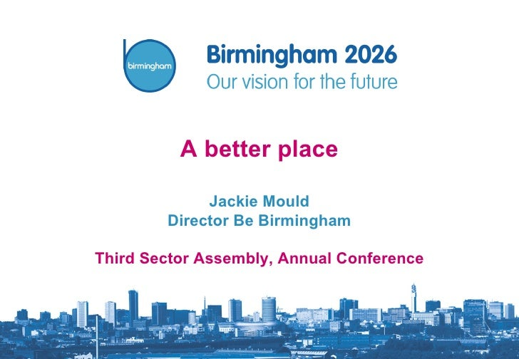 A better place Jackie Mould Director Be Birmingham Third Sector Assembly, Annual Conference
