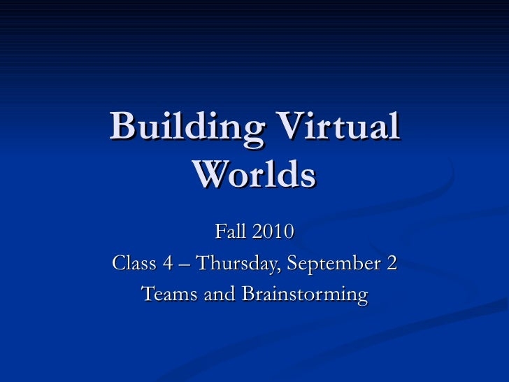 Building Virtual Worlds Fall 2010 Class 4 – Thursday, September 2 Teams and Brainstorming