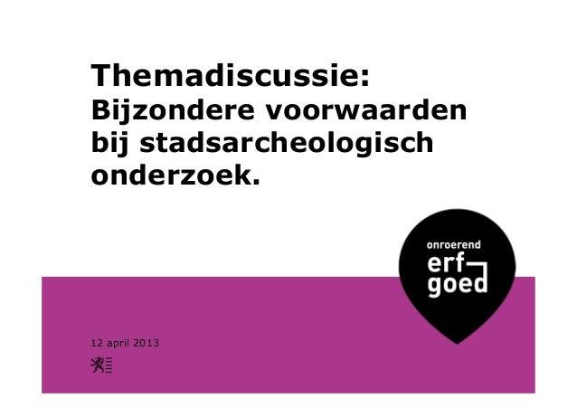 Themadiscussie:Bijzondere voorwaardenbij stadsarcheologischonderzoek.12 april 2013