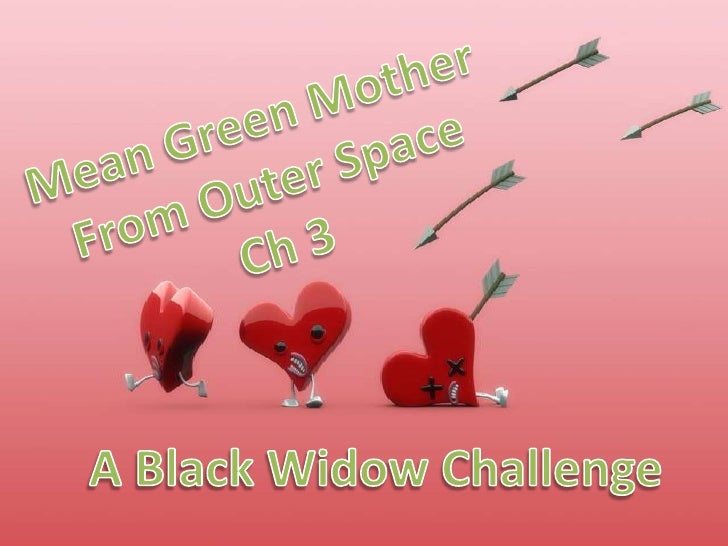 Mean Green Mother<br />From Outer Space<br />Ch 3<br />A Black Widow Challenge<br />