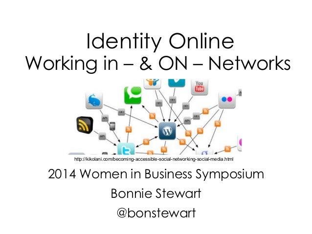 Identity Online Working in – & ON – Networks 2014 Women in Business Symposium Bonnie Stewart @bonstewart http://kikolani.c...