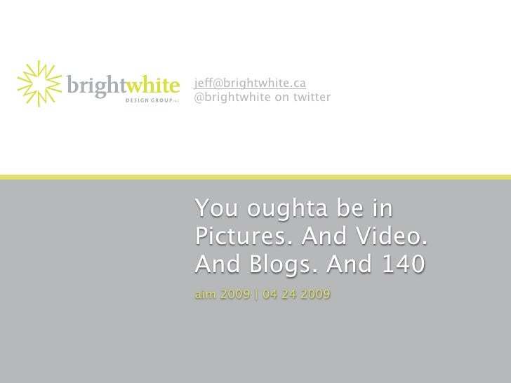 je@brightwhite.ca @brightwhite on twitter     You oughta be in Pictures. And Video. And Blogs. And 140 aim 2009 | 04 24 20...