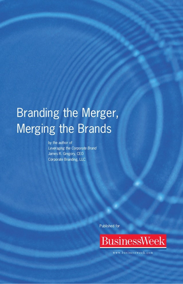Branding the Merger, Merging the Brands by the author of Leveraging the Corporate Brand James R. Gregory, CEO Corporate Br...