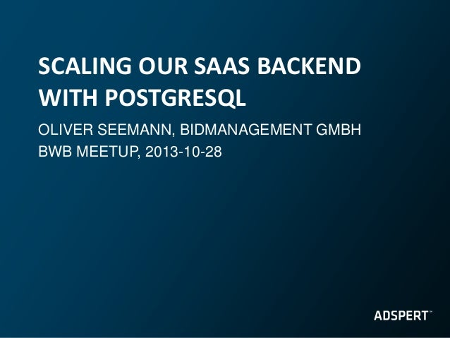 SCALING OUR SAAS BACKEND WITH POSTGRESQL OLIVER SEEMANN, BIDMANAGEMENT GMBH BWB MEETUP, 2013-10-28