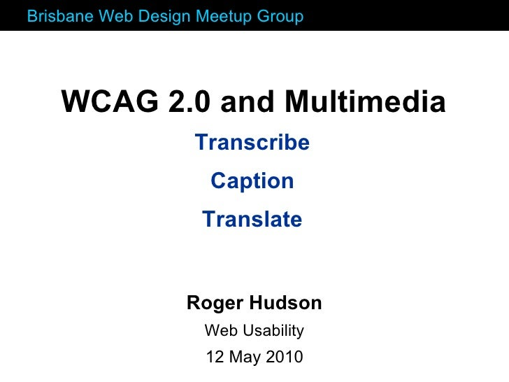 Transcribe Caption Translate WCAG 2.0 and Multimedia Roger Hudson Web Usability 12 May 2010