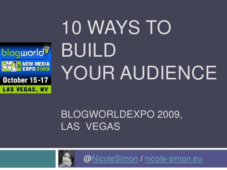 10 Ways to Build Your AudienceBlogworldexpo 2009, Las  Vegas<br />@NicoleSimon / nicole-simon.eu<br />