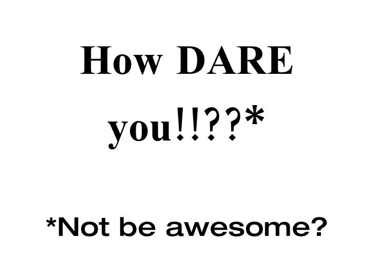How DARE you!!??* *Not be awesome?