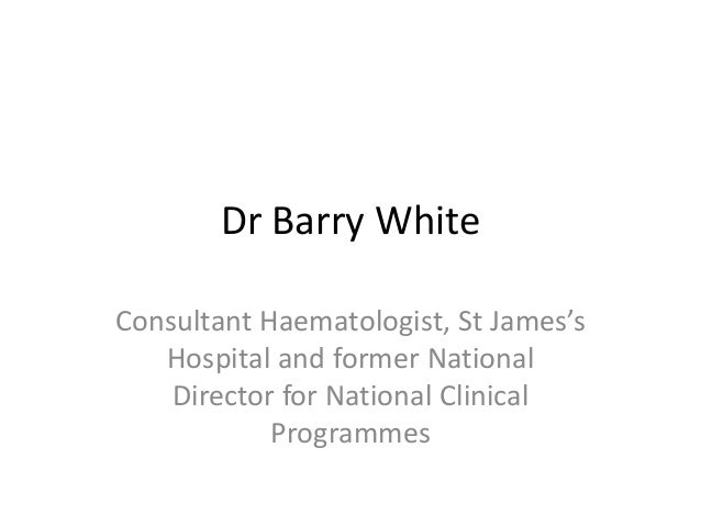 Dr Barry White Consultant Haematologist, St James's Hospital and former National Director for National Clinical Programmes