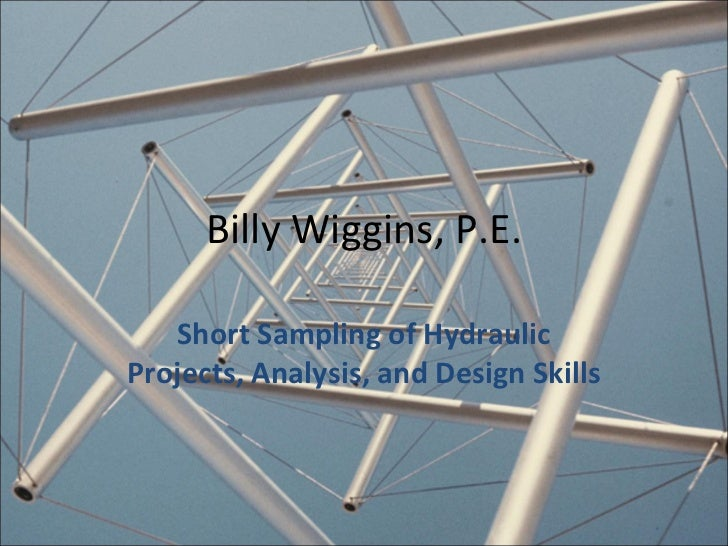 Billy Wiggins, P.E. Short Sampling of Hydraulic Projects, Analysis, and Design Skills