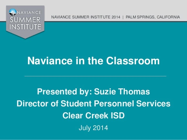 NAVIANCE SUMMER INSTITUTE 2014 | PALM SPRINGS, CALIFORNIA Naviance in the Classroom Presented by: Suzie Thomas Director of...