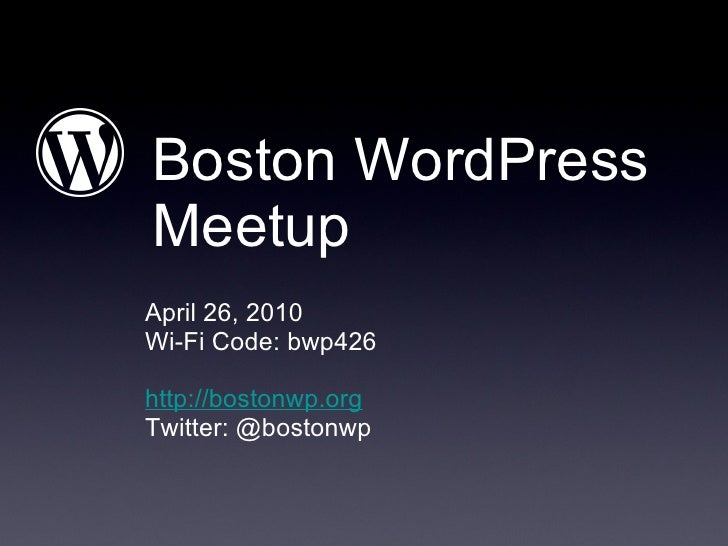 Boston WordPress Meetup <ul><li>April 26, 2010 </li></ul><ul><li>Wi-Fi Code: bwp426 </li></ul><ul><li>http://bostonwp.org ...
