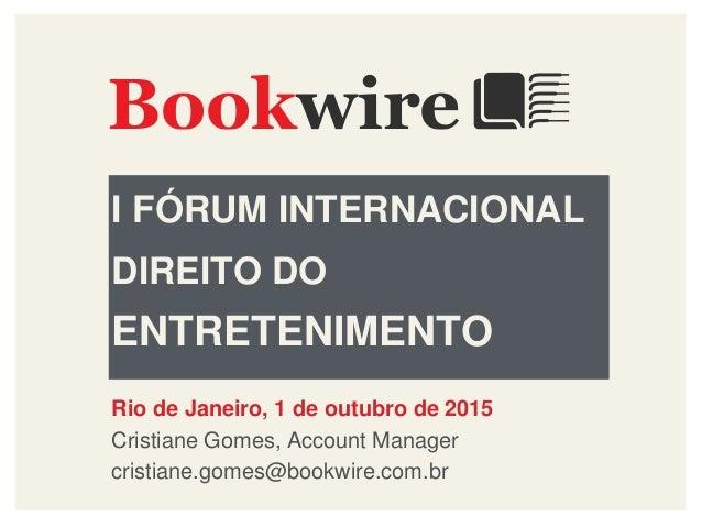 I FÓRUM INTERNACIONAL DIREITO DO ENTRETENIMENTO Rio de Janeiro, 1 de outubro de 2015 Cristiane Gomes, Account Manager cris...