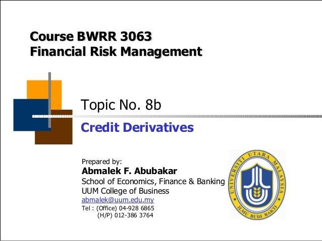 UUM College of Business BWRR3063 Financial Risk Management Credit Derivatives © Abmalek F. Abubakar, 2014 Topic No. 8b Cre...