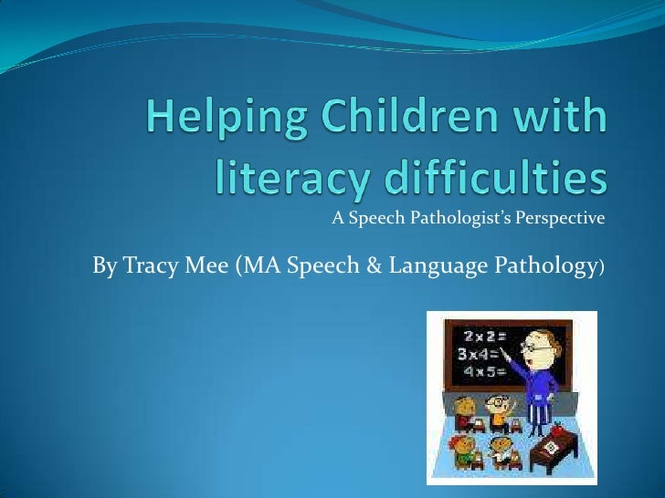 Helping Children with literacy difficulties<br />A Speech Pathologist's Perspective<br />By Tracy Mee (MA Speech & Languag...