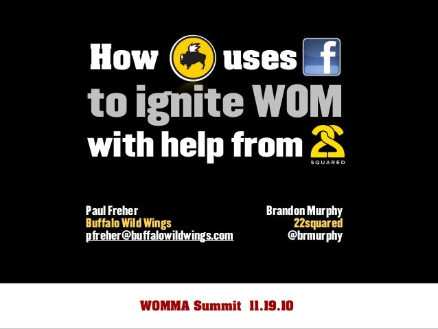 How uses to ignite WOM with help from Brandon Murphy 22squared @brmurphy Paul Freher Buffalo Wild Wings pfreher@buffalowil...
