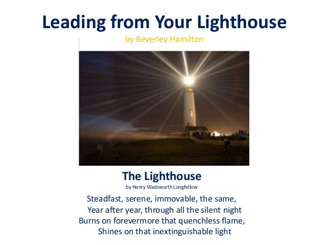The Lighthouse by Henry Wadsworth Longfellow Steadfast, serene, immovable, the same, Year after year, through all the sile...