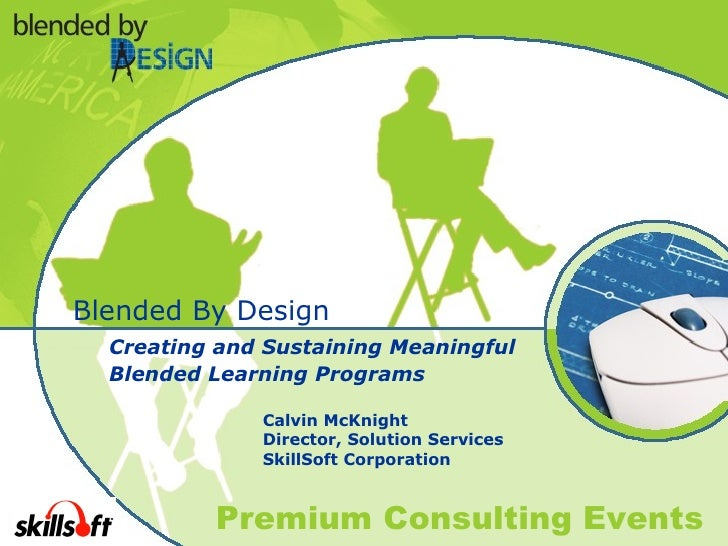 Blended By Design Creating and Sustaining Meaningful  Blended Learning Programs Calvin McKnight Director, Solution Service...