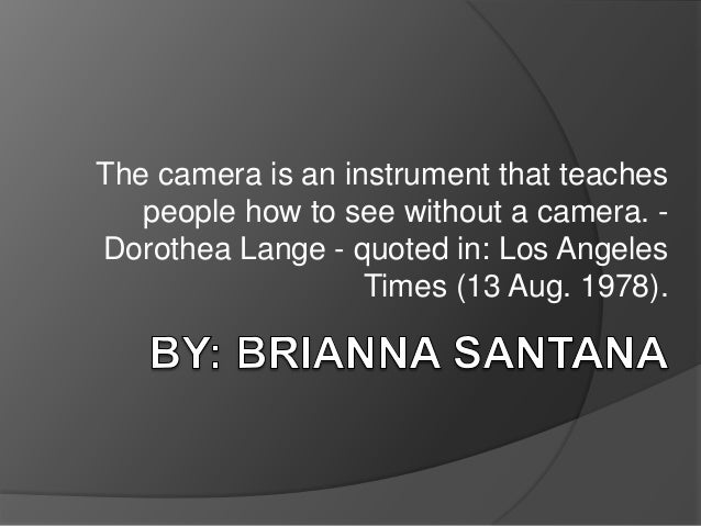 The camera is an instrument that teaches   people how to see without a camera. -Dorothea Lange - quoted in: Los Angeles   ...