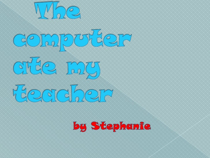 The computer ate my teacher  by Stephanie<br />