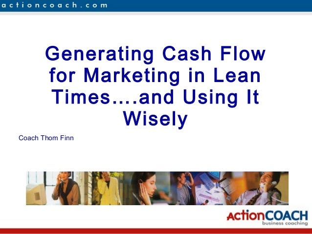 Generating Cash Flowfor Marketing in LeanTimes….and Using ItWiselyCoach Thom Finn