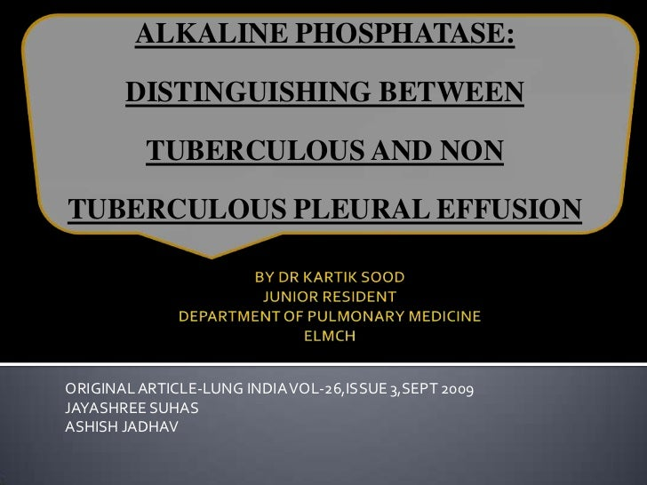 ALKALINE PHOSPHATASE:<br />DISTINGUISHING BETWEEN TUBERCULOUS AND NON TUBERCULOUS PLEURAL EFFUSION<br />BY DR KARTIK SOOD ...
