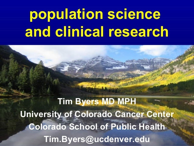 population science and clinical research         Tim Byers MD MPHUniversity of Colorado Cancer Center Colorado School of P...