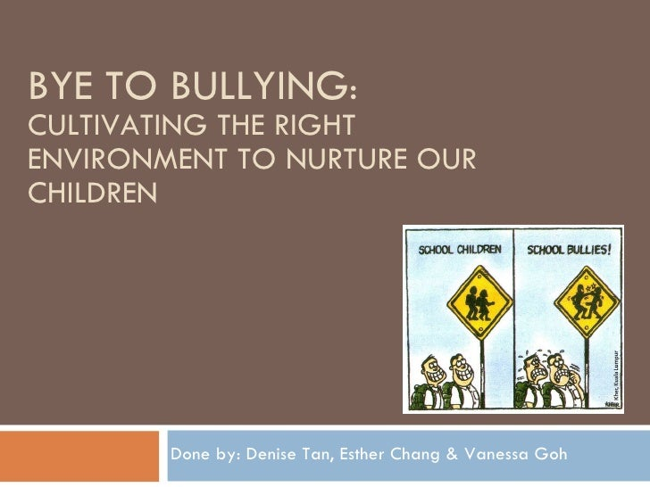 BYE TO BULLYING :  CULTIVATING THE RIGHT ENVIRONMENT TO NURTURE OUR CHILDREN Done by: Denise Tan, Esther Chang & Vanessa Goh