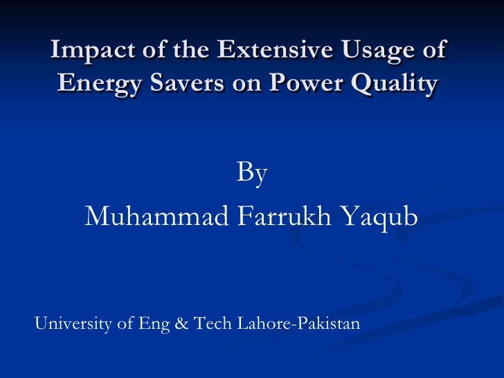 Impact of the Extensive Usage of   Energy Savers on Power Quality                  By       Muhammad Farrukh Yaqub   Unive...