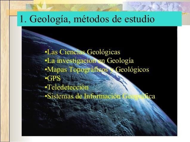 1. Geología, métodos de estudio •Las Ciencias Geológicas •La investigación en Geología •Mapas Topográficos y Geológicos •G...