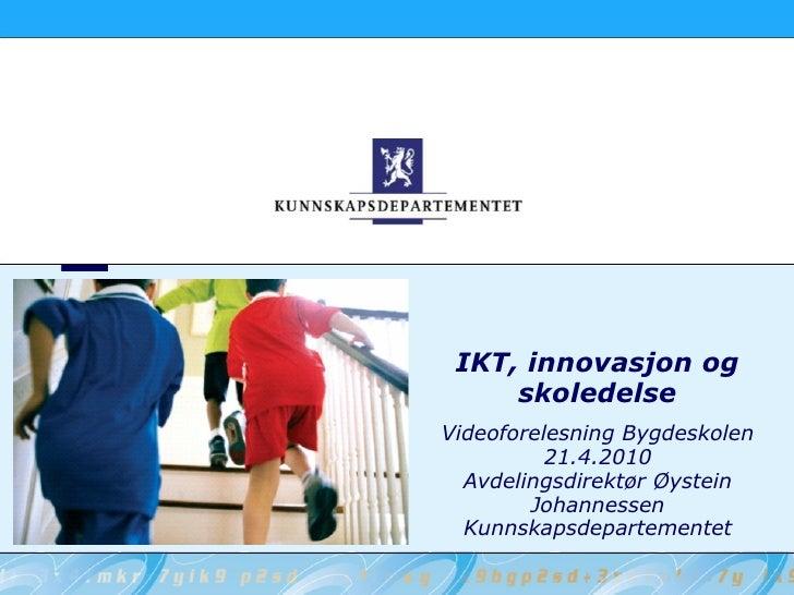 IKT, innovasjon og skoledelse Videoforelesning Bygdeskolen 21.4.2010 Avdelingsdirektør Øystein Johannessen Kunnskapsdepart...