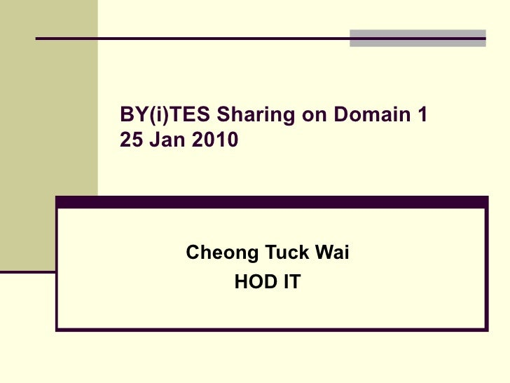 BY(i)TES Sharing on Domain 1 25 Jan 2010 Cheong Tuck Wai HOD IT