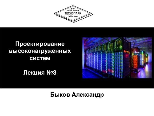 Проектирование высоконагруженных систем  Лекция №3  Быков Александр