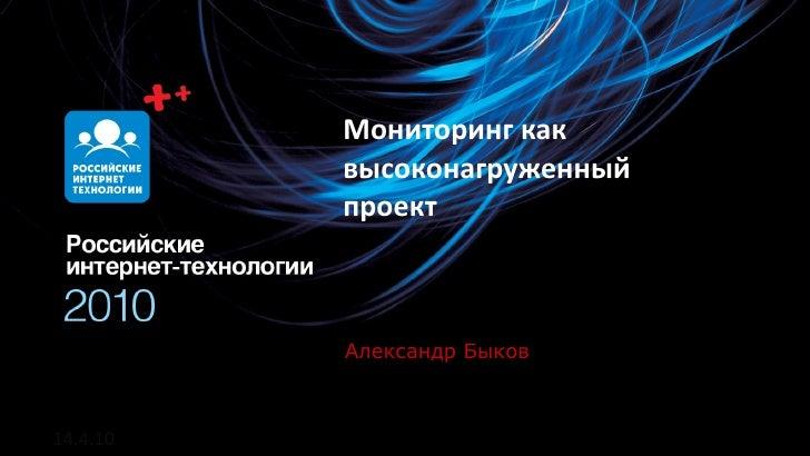 Мониторинг как           высоконагруженный           проект              Олег Бунин Быков           Александр    14.4.10