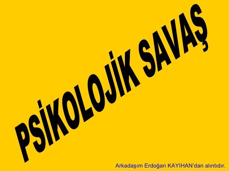 PSİKOLOJİK SAVAŞ Arkadaşım Erdoğan KAYIHAN'dan alıntıdır.