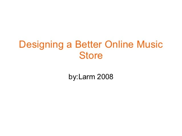 Designing a Better Online Music             Store          by:Larm 2008