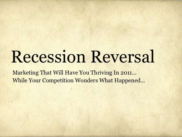 Recession Reversal Marketing That Will Have You Thriving In 2011... While Your Competition Wonders What Happened...