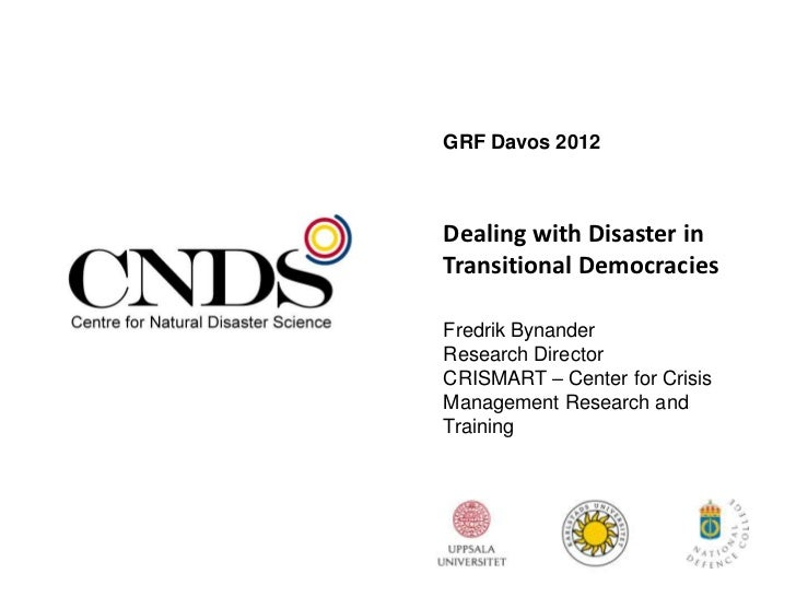 GRF Davos 2012Dealing with Disaster inTransitional DemocraciesFredrik BynanderResearch DirectorCRISMART – Center for Crisi...