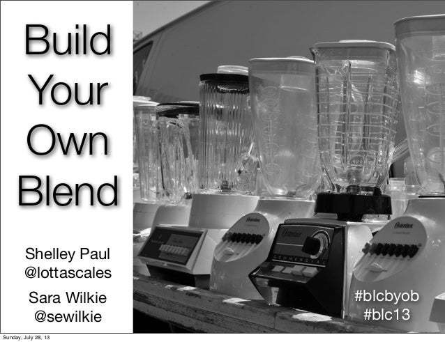 Build Your Own Blend Shelley Paul @lottascales Sara Wilkie @sewilkie #blcbyob #blc13 Sunday, July 28, 13