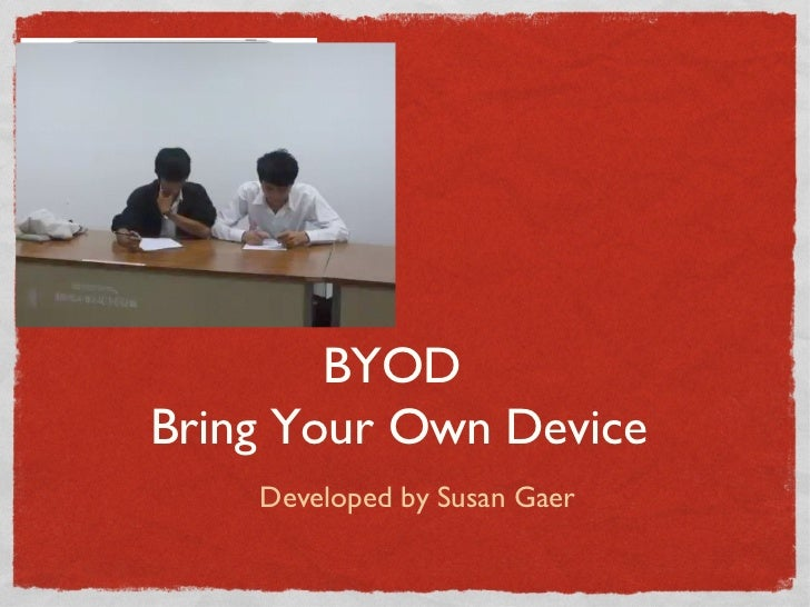 BYODBring Your Own Device    Developed by Susan Gaer