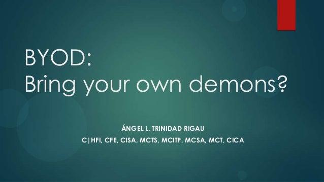 BYOD: Bring your own demons? ÁNGEL L. TRINIDAD RIGAU C HFI, CFE, CISA, MCTS, MCITP, MCSA, MCT, CICA