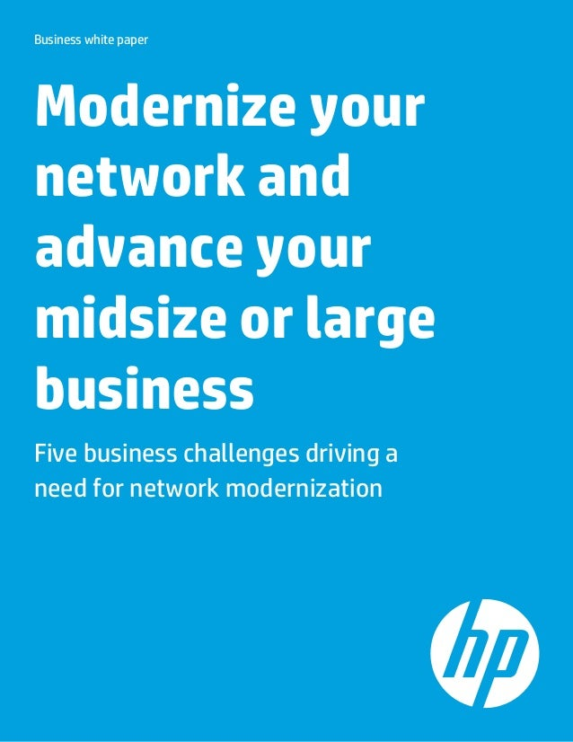 Business white paper Modernize your network and advance your midsize or large business Five business challenges driving a ...