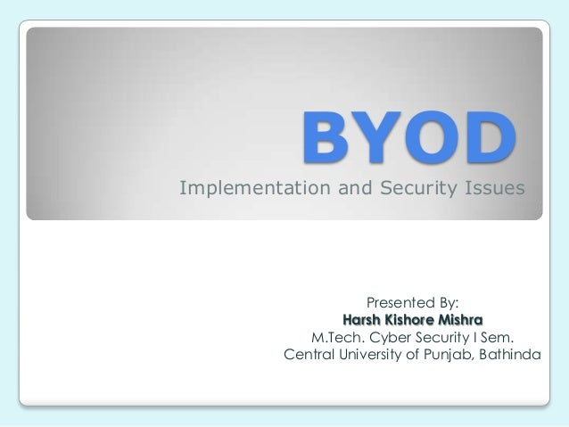 BYOD  Implementation and Security Issues  Presented By: Harsh Kishore Mishra M.Tech. Cyber Security I Sem. Central Univers...