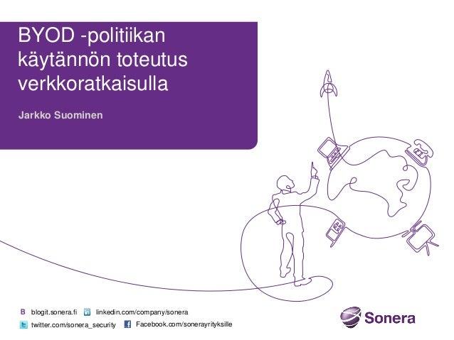 BYOD -politiikan käytännön toteutus verkkoratkaisulla Jarkko Suominen  blogit.sonera.fi  linkedin.com/company/sonera  twit...