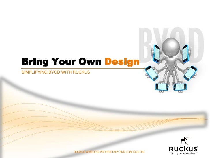 Bring Your Own DesignSIMPLIFYING BYOD WITH RUCKUS                     RUCKUS WIRELESS PROPRIETARY AND CONFIDENTIAL