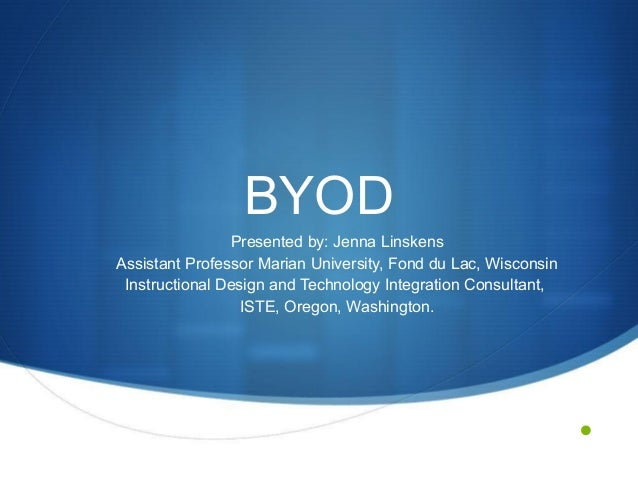 BYOD Presented by: Jenna Linskens Assistant Professor Marian University, Fond du Lac, Wisconsin Instructional Design and T...